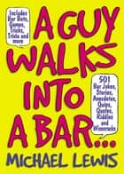A Guy Walks Into A Bar... - 501 Bar Jokes, Stories, Anecdotes, Quips, Quotes, Riddles, and Wisecracks ebook by Michael Lewis