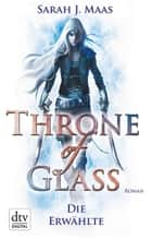 Throne of Glass 1 - Die Erwählte ebook by Sarah Maas,Ilse Layer