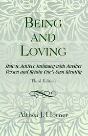 Being and Loving - How to Achieve Intimacy with Another Person and Retain One's Own Identity ebook by Althea J. Horner PhD