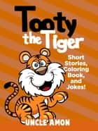Tooty the Tiger: Short Stories, Coloring Book, and Jokes! ebook by Uncle Amon