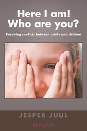 Here I Am! Who Are You? - Resolving Conflicts Between Adults and Children ebook by Jesper Juul
