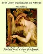 Sweet Cicely; or Josiah Allen as a Politician ebook by Marietta Holley
