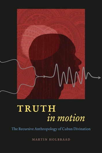 Truth in Motion - The Recursive Anthropology of Cuban Divination ebook by Martin Holbraad