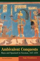Ambivalent Conquests - Maya and Spaniard in Yucatan, 1517–1570 ebook by Inga Clendinnen