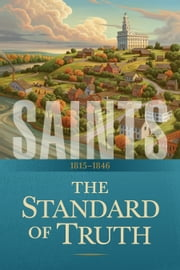 Saints: The Story of the Church of Jesus Christ in the Latter Days - Volume 1: The Standard of Truth: 1815–1846 ebook by The Church of Jesus Christ of Latter-day Saints