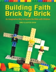 Building Faith Brick by Brick - A Creative Way to Explore the Bible with Children ebook by Emily Slichter Given