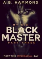 My Big Black Master - Book Three - M/M Submission ebook by A.B Hammond