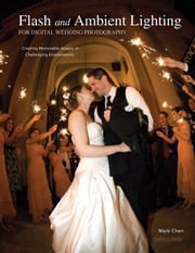 Flash and Ambient Lighting for Digital Wedding Photography: Creating Memorable Images in Challenging Environments ebook by Chen, Mark