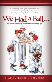 We Had a Ball... - The Indelible Influence of Youth Sports on the Game of Life ebook by Nancy Shapiro Shapiro