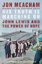His Truth Is Marching On - John Lewis and the Power of Hope ebook by Jon Meacham, John Lewis
