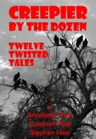 Creepier by the Dozen: Twelve Twisted Tales ebook by Stephen Hise