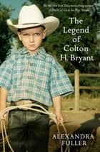 The Legend of Colton H Bryant ebook by Alexandra Fuller