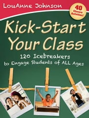 Kick-Start Your Class - Academic Icebreakers to Engage Students ebook by LouAnne Johnson