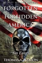 Forgotten Forbidden America: Sin Eaters (Book 5) - Forgotten Forbidden America, #5 ebook by Thomas A Watson