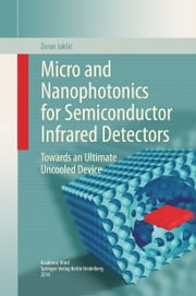 Micro and Nanophotonics for Semiconductor Infrared Detectors - Towards an Ultimate Uncooled Device ebook by Zoran Jakšić