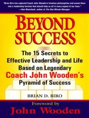 Beyond Success - The 15 Secrets efftv Leadership Life Based Legendary Coach John Wooden's Pyramid ebook by Brian D. Biro,John Wooden