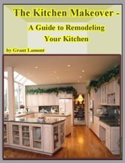The Kitchen Makeover: A Guide to Remodeling Your Kitchen ebook by Grant John Lamont