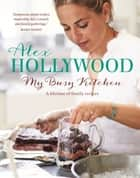 Alex Hollywood: My Busy Kitchen - A lifetime of family recipes ebook by Alex Hollywood