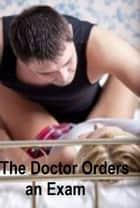 The Doctor Orders an Exam : Erotic Romance ebook by Dee K.