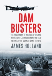 Dam Busters - The True Story of the Inventors and Airmen Who Led the Devastating Raid to Smash the German Dams in 1943 ebook by James Holland