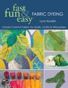 Fast Fun & Easy Fabric Dyeing ebook by Lynn Koolish