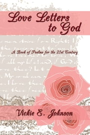 Love Letters to God - A Book of Psalms for the 21St Century ebook by Vickie E. Dean
