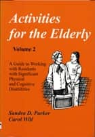 Activities for the Elderly, Volume 2: Working with Residents with Significant Physical and Cognitive Disabilities ebook by Sandra D. Parker