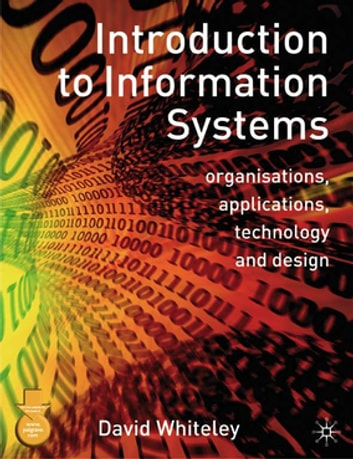 Introduction to Information Systems - Organisations, Applications, Technology, and Design ebook by Mr David Whiteley