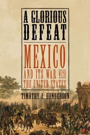 A Glorious Defeat - Mexico and Its War with the United States ebook by Timothy J. Henderson