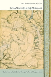 Forms of Knowledge in Early Modern Asia - Explorations in the Intellectual History of India and Tibet, 1500–1800 ebook by Sumit Guha,Velcheru Narayana Rao,David Shulman,Sunjay Subrahmanyam,Sheldon Pollock