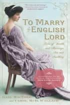 To Marry an English Lord - Tales of Wealth and Marriage, Sex and Snobbery ebook by Gail MacColl, Carol McD. Wallace