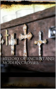 History Of Ancient and Modern Crosses ebook by AA. VV.