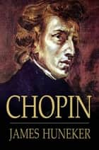 Chopin - The Man and His Music eBook by James Huneker