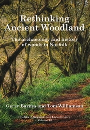 Rethinking Ancient Woodland - The Archaeology and History of Woods in Norfolk ebook by Gerry Barnes,Tom Williamson