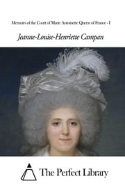 Memoirs of the Court of Marie Antoinette Queen of France - I ebook by Jeanne-Louise-Henriette Campan