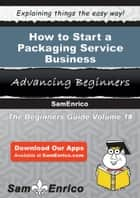 How to Start a Packaging Service Business ebook by Renee Bryan