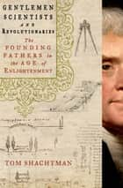 Gentlemen Scientists and Revolutionaries - The Founding Fathers in the Age of Enlightenment ebook by Tom Shachtman