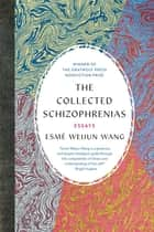 The Collected Schizophrenias - Essays ebook by Esmé Weijun Wang