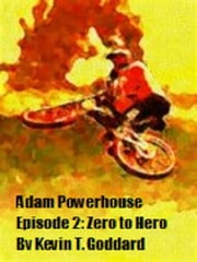 Adam Powerhouse Episode Two: Zero to Hero ebook by Kevin T. Goddard