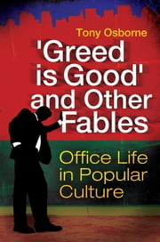 """Greed Is Good"" and Other Fables: Office Life in Popular Culture ebook by Tony Osborne"