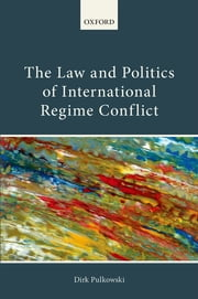 The Law and Politics of International Regime Conflict ebook by Dirk Pulkowski