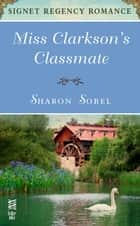 Miss Clarkson's Classmate - Signet Regency Romance (InterMix) ebook by Sharon Sobel