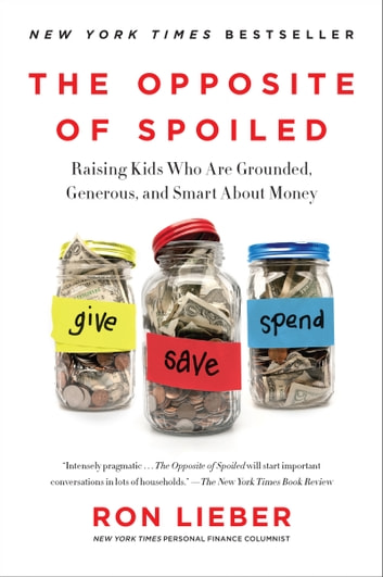 The Opposite Of Spoiled: Raising Kids Who Are Grounded, Generous, And Smart About Money ebook by Ron Lieber