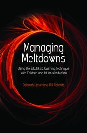 Managing Meltdowns - Using the S.C.A.R.E.D. Calming Technique with Children and Adults with Autism ebook by Deborah Lipsky,Hope Richards
