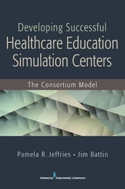 Developing Successful Health Care Education Simulation Centers - The Consortium Model ebook by Pamela R. Jeffries, DNS, RN, ANEF, FAAN,Jim Battin, BS