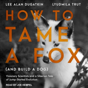 How to Tame a Fox (and Build a Dog) - Visionary Scientists and a Siberian Tale of Jump-Started Evolution audiobook by Lee Alan Dugatkin,Lyudmila Trut