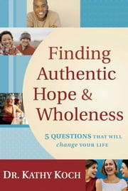 Finding Authentic Hope and Wholeness - 5 Questions That Will Change Your Life ebook by Dr. Kathy Koch