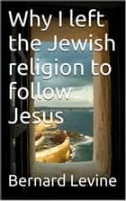 Why I Left the Jewish Religion to Follow Jesus eBook by Bernard Levine