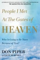 People I Met at the Gates of Heaven - Who Is Going to Be There Because of You? ebook by Don Piper, Cecil Murphey