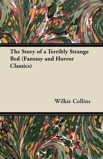 The Story of a Terribly Strange Bed (Fantasy and Horror Classics) ebook by Wilkie Collins